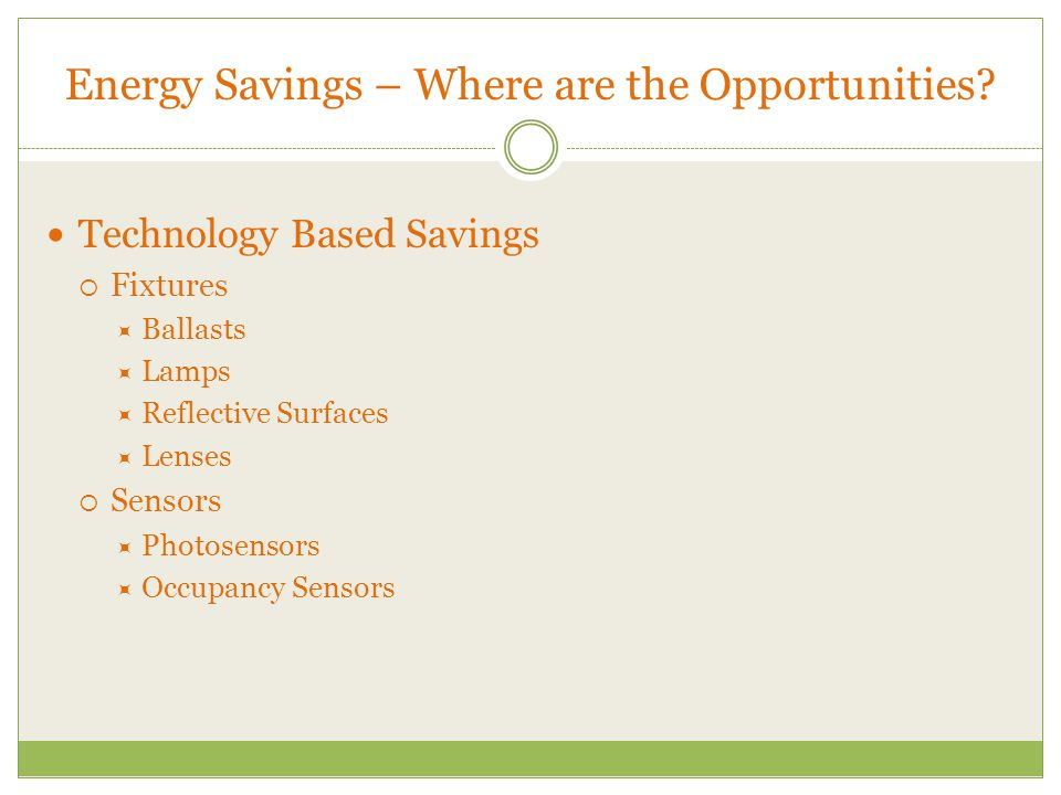 Energy Savings – Where are the Opportunities? Technology Based Savings  Fixtures  Ballasts  Lamps  Reflective Surfaces  Lenses  Sensors  Photos