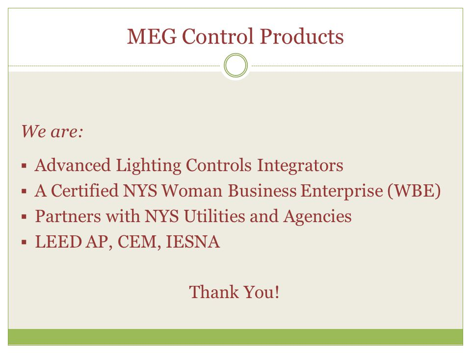 MEG Control Products We are:  Advanced Lighting Controls Integrators  A Certified NYS Woman Business Enterprise (WBE)  Partners with NYS Utilities