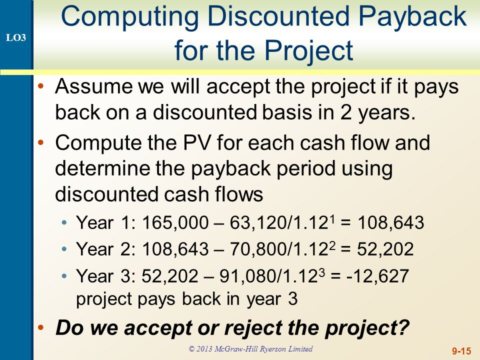 9-15 Computing Discounted Payback for the Project Assume we will accept the project if it pays back on a discounted basis in 2 years.