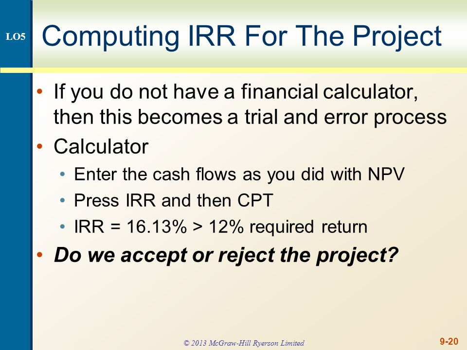 9-20 Computing IRR For The Project If you do not have a financial calculator, then this becomes a trial and error process Calculator Enter the cash flows as you did with NPV Press IRR and then CPT IRR = 16.13% > 12% required return Do we accept or reject the project.