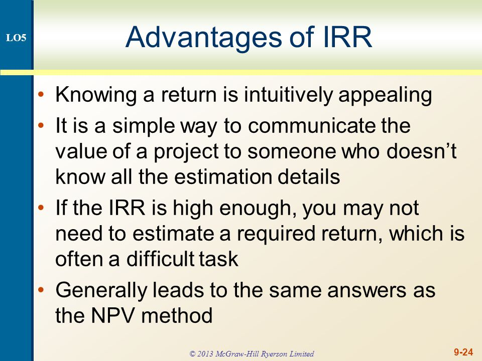 9-24 Advantages of IRR Knowing a return is intuitively appealing It is a simple way to communicate the value of a project to someone who doesn't know all the estimation details If the IRR is high enough, you may not need to estimate a required return, which is often a difficult task Generally leads to the same answers as the NPV method LO5 © 2013 McGraw-Hill Ryerson Limited