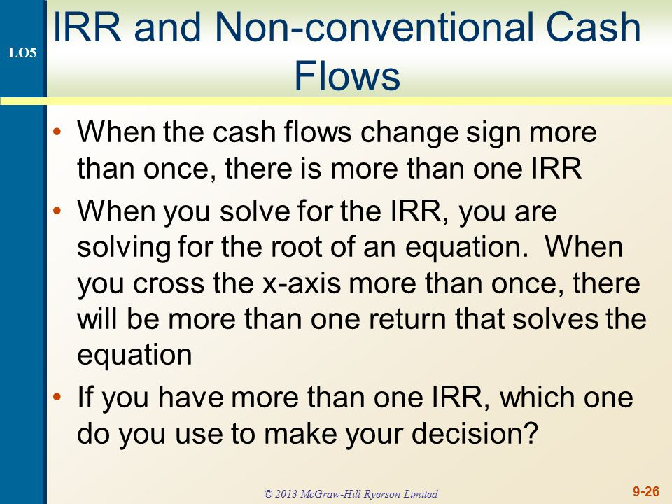 9-26 IRR and Non-conventional Cash Flows When the cash flows change sign more than once, there is more than one IRR When you solve for the IRR, you are solving for the root of an equation.