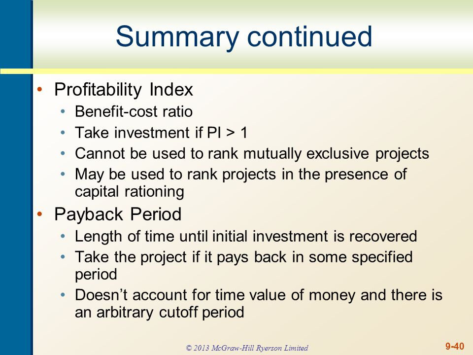 9-40 Summary continued Profitability Index Benefit-cost ratio Take investment if PI > 1 Cannot be used to rank mutually exclusive projects May be used to rank projects in the presence of capital rationing Payback Period Length of time until initial investment is recovered Take the project if it pays back in some specified period Doesn't account for time value of money and there is an arbitrary cutoff period © 2013 McGraw-Hill Ryerson Limited