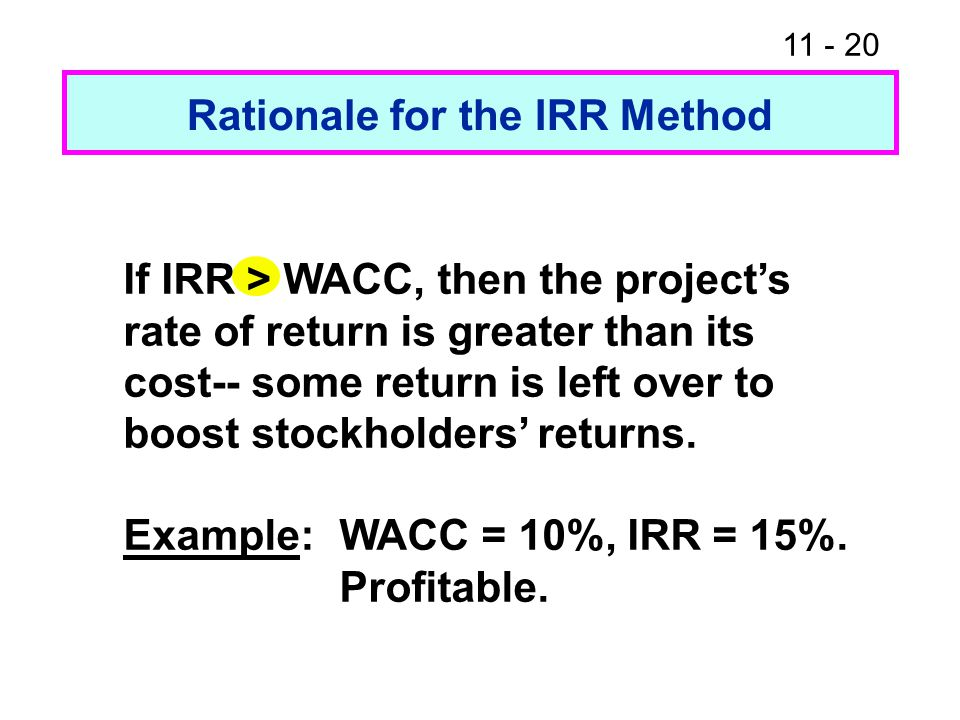 11 - 20 Rationale for the IRR Method If IRR > WACC, then the project's rate of return is greater than its cost-- some return is left over to boost stockholders' returns.