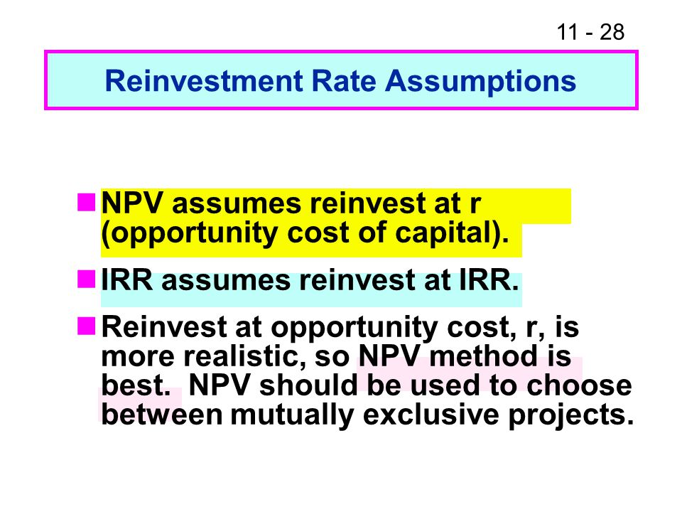 11 - 28 Reinvestment Rate Assumptions NPV assumes reinvest at r (opportunity cost of capital).