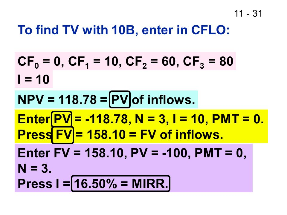 11 - 31 To find TV with 10B, enter in CFLO: I = 10 NPV = 118.78 = PV of inflows.