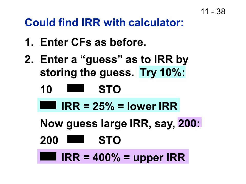 11 - 38 Could find IRR with calculator: 1.Enter CFs as before.
