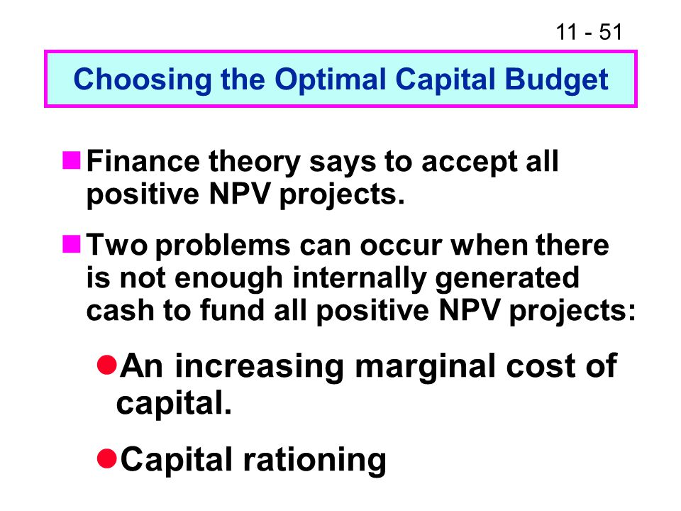 Choosing the Optimal Capital Budget Finance theory says to accept all positive NPV projects.