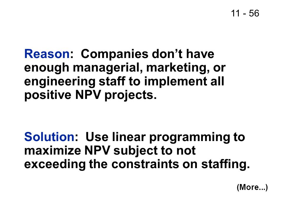 11 - 56 Reason: Companies don't have enough managerial, marketing, or engineering staff to implement all positive NPV projects.
