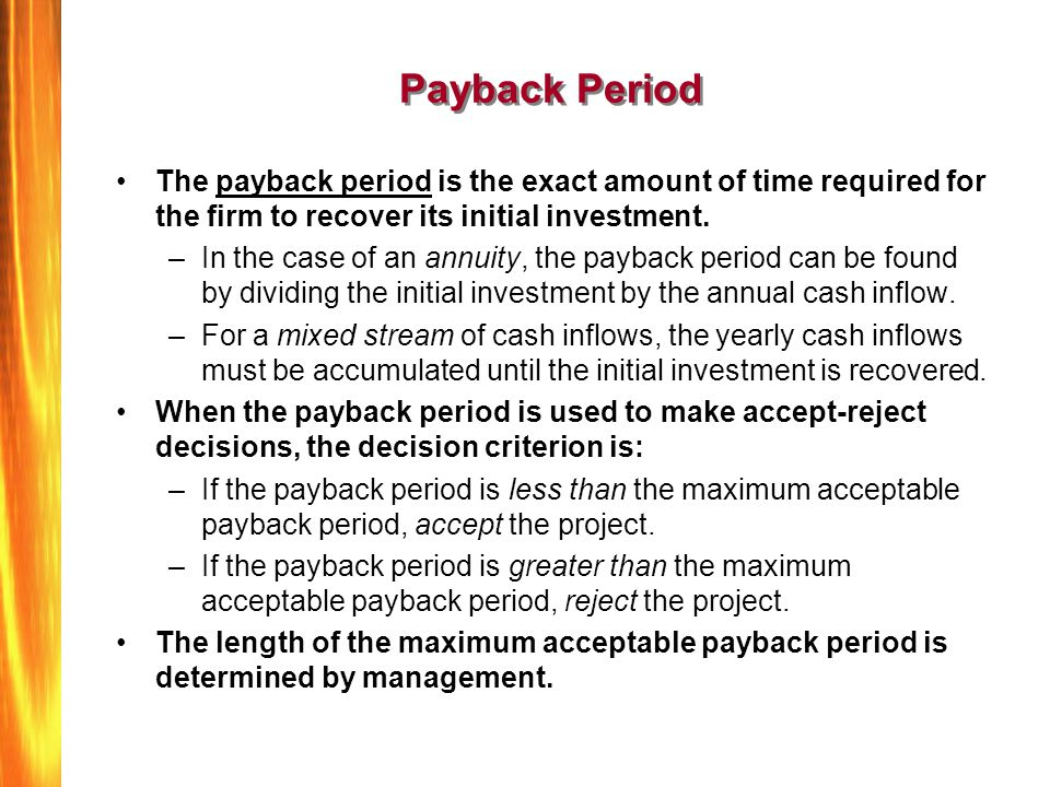 Payback Period The payback period is the exact amount of time required for the firm to recover its initial investment. –In the case of an annuity, the