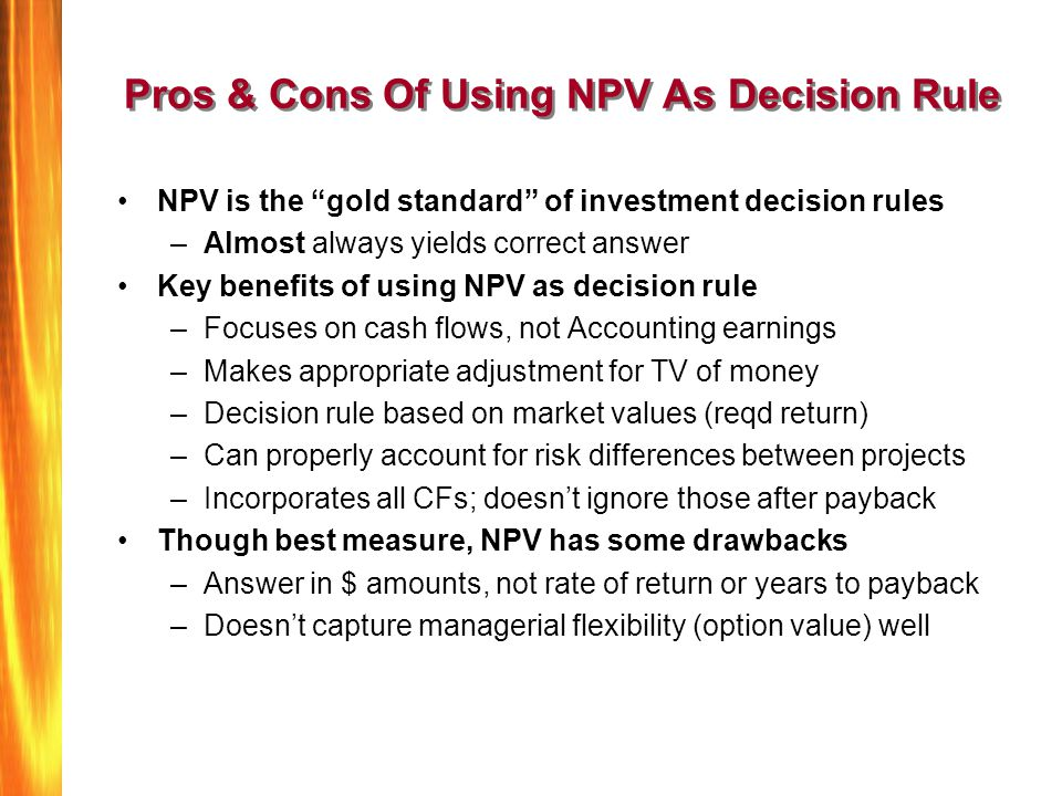 "Pros & Cons Of Using NPV As Decision Rule NPV is the ""gold standard"" of investment decision rules –Almost always yields correct answer Key benefits of"