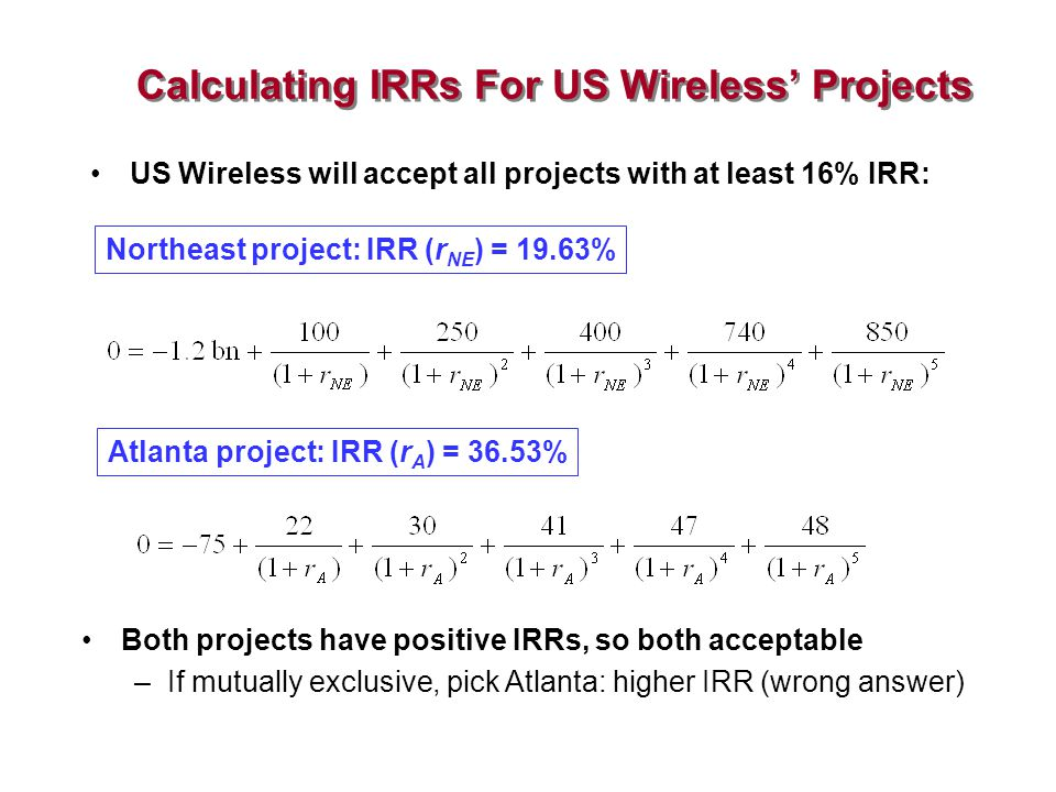 Calculating IRRs For US Wireless' Projects US Wireless will accept all projects with at least 16% IRR: Northeast project: IRR (r NE ) = 19.63% Atlanta