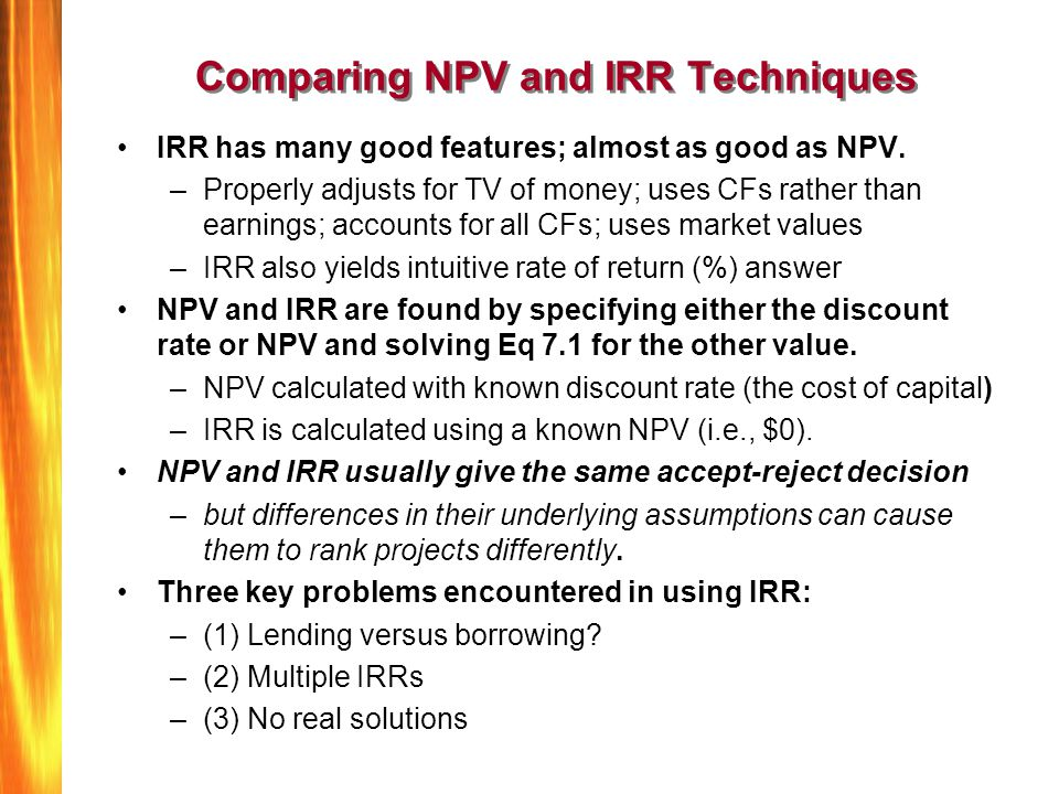 Comparing NPV and IRR Techniques IRR has many good features; almost as good as NPV. –Properly adjusts for TV of money; uses CFs rather than earnings;