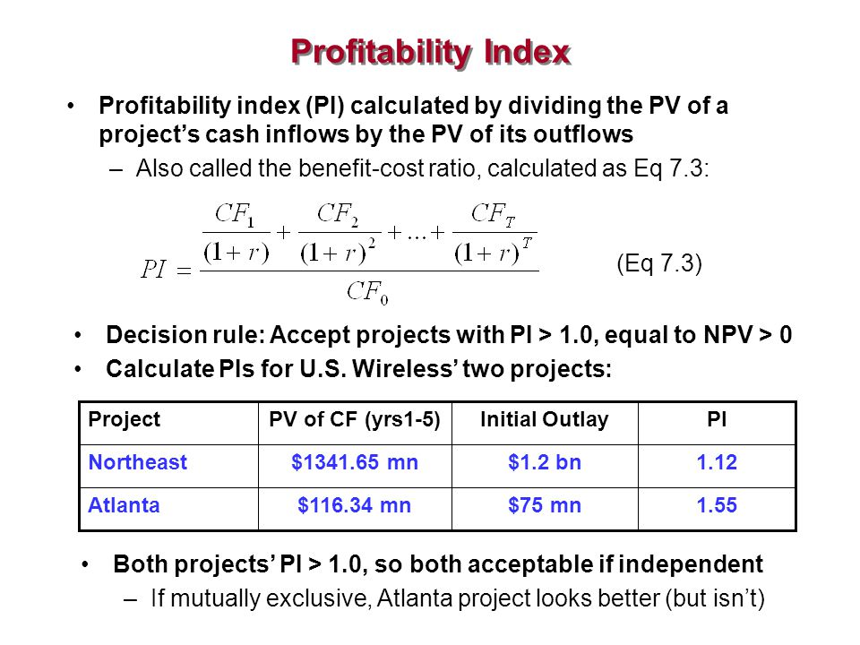 Profitability Index Profitability index (PI) calculated by dividing the PV of a project's cash inflows by the PV of its outflows –Also called the bene