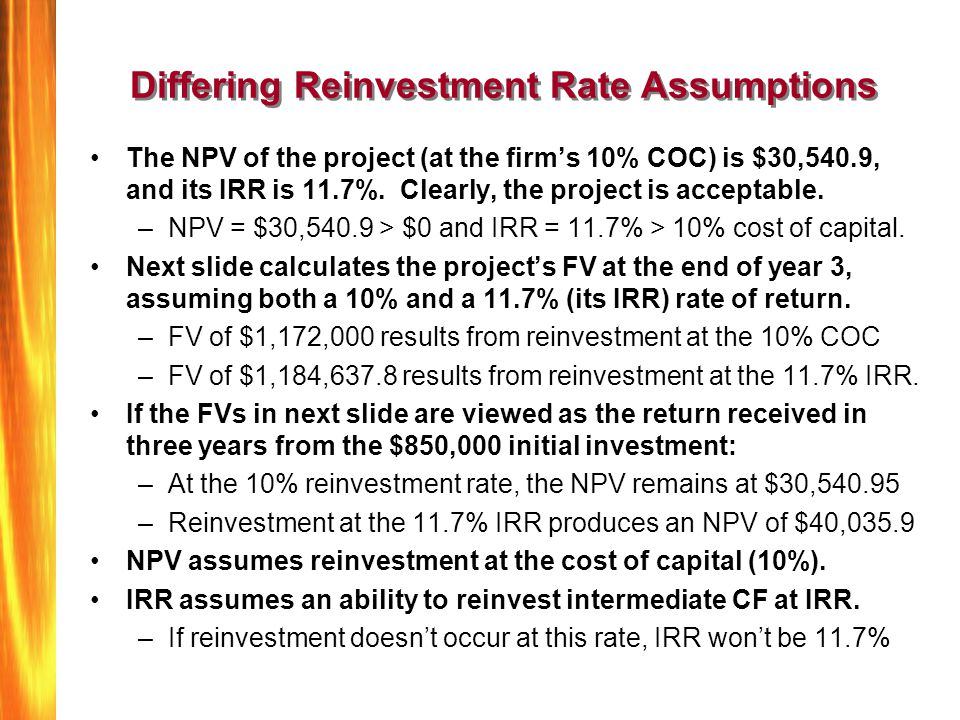 Differing Reinvestment Rate Assumptions The NPV of the project (at the firm's 10% COC) is $30,540.9, and its IRR is 11.7%. Clearly, the project is acc