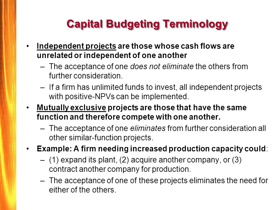 Capital Budgeting Terminology Independent projects are those whose cash flows are unrelated or independent of one another –The acceptance of one does