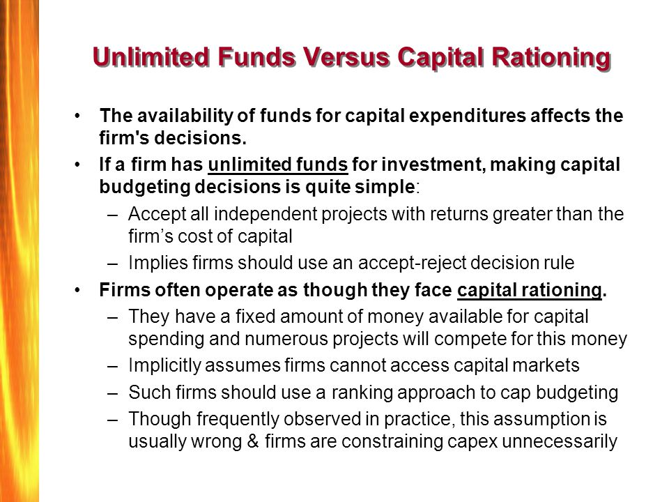 Unlimited Funds Versus Capital Rationing The availability of funds for capital expenditures affects the firm's decisions. If a firm has unlimited fund