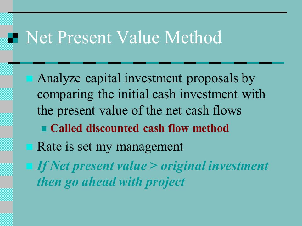 Net Present Value Method Analyze capital investment proposals by comparing the initial cash investment with the present value of the net cash flows Ca