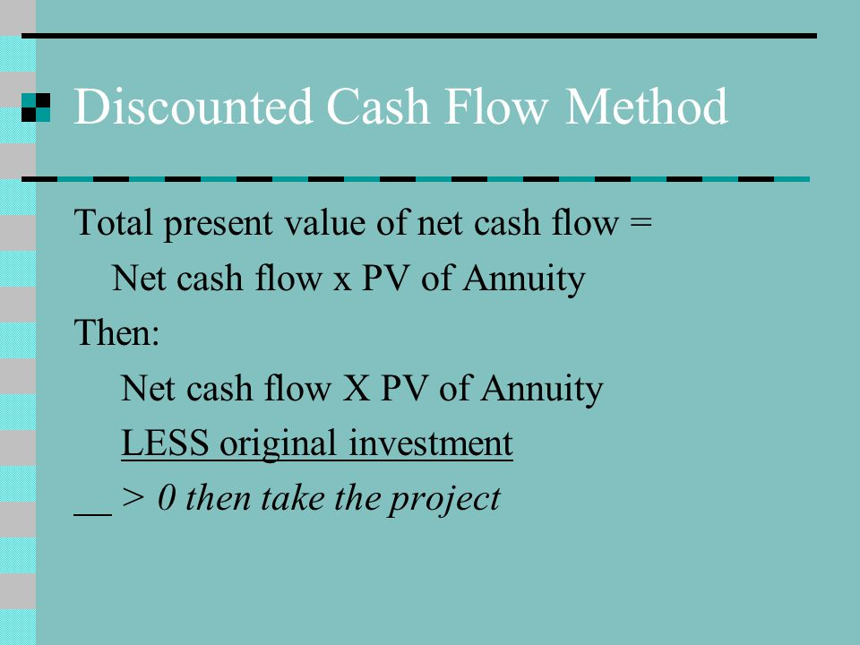 Discounted Cash Flow Method Total present value of net cash flow = Net cash flow x PV of Annuity Then: Net cash flow X PV of Annuity LESS original inv