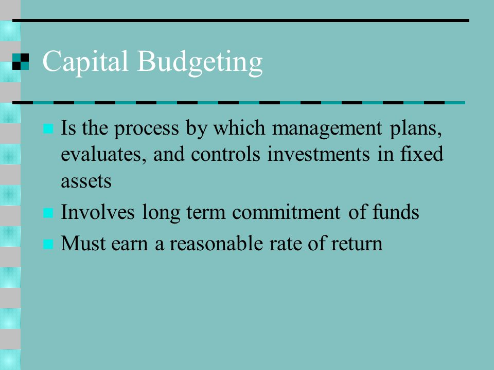 Capital Budgeting Is the process by which management plans, evaluates, and controls investments in fixed assets Involves long term commitment of funds