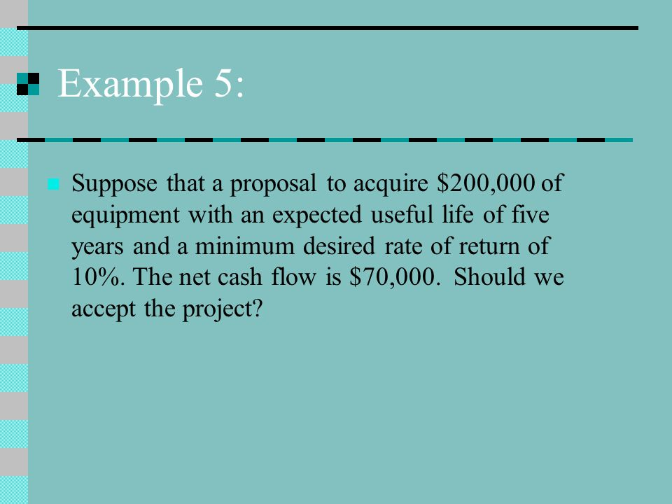 Example 5: Suppose that a proposal to acquire $200,000 of equipment with an expected useful life of five years and a minimum desired rate of return of 10%.