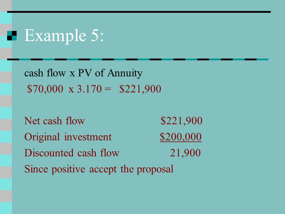 Example 5: cash flow x PV of Annuity $70,000 x 3.170 = $221,900 Net cash flow $221,900 Original investment $200,000 Discounted cash flow 21,900 Since positive accept the proposal
