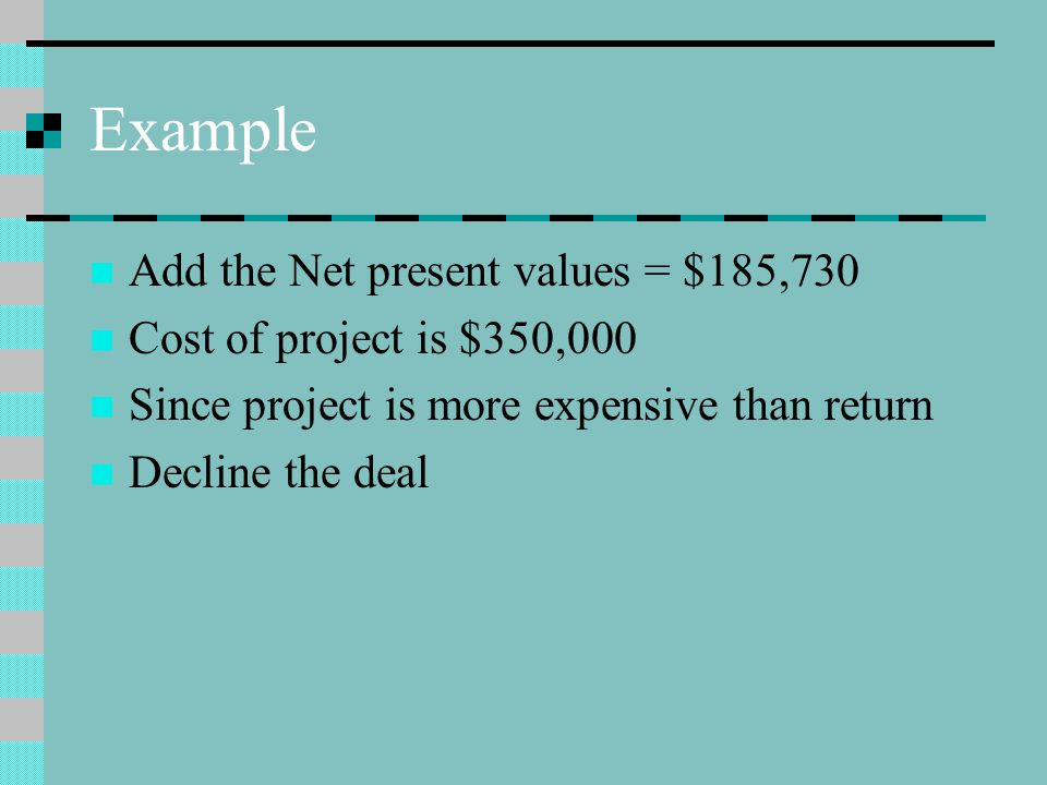 Example Add the Net present values = $185,730 Cost of project is $350,000 Since project is more expensive than return Decline the deal