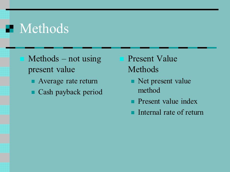 Methods Methods – not using present value Average rate return Cash payback period Present Value Methods Net present value method Present value index Internal rate of return