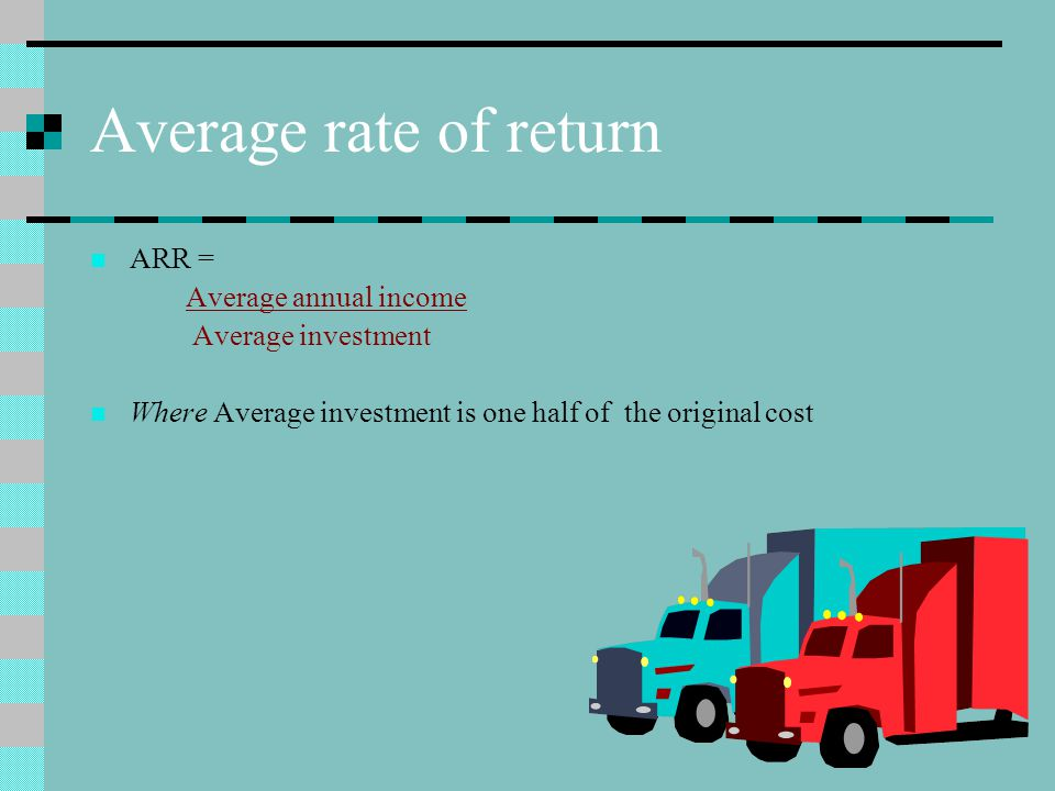 Average rate of return ARR = Average annual income Average investment Where Average investment is one half of the original cost