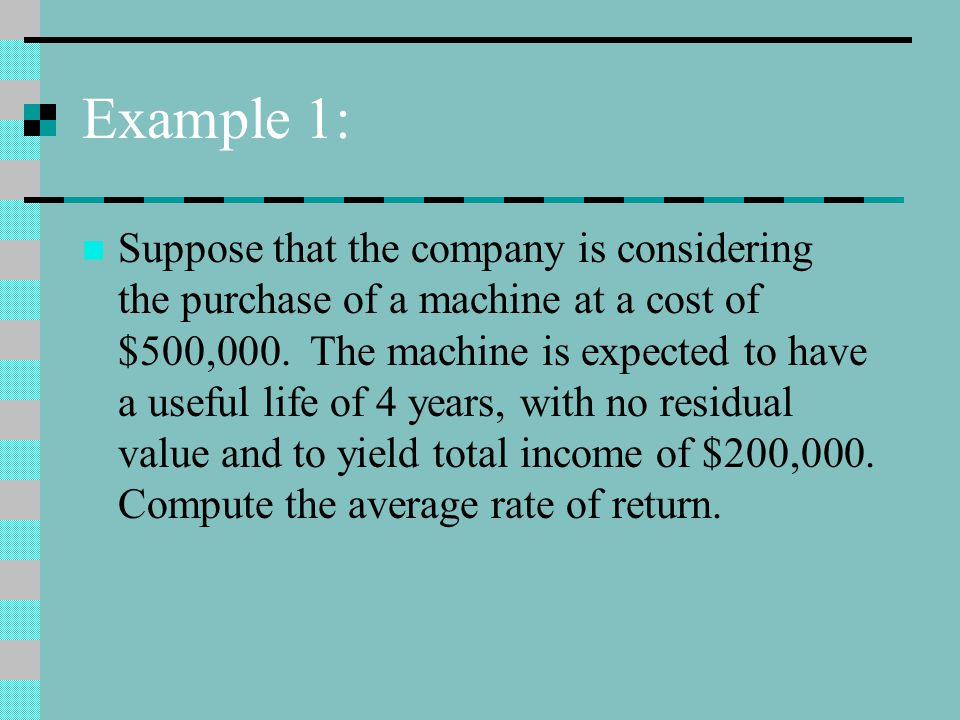 Example 1: Suppose that the company is considering the purchase of a machine at a cost of $500,000.