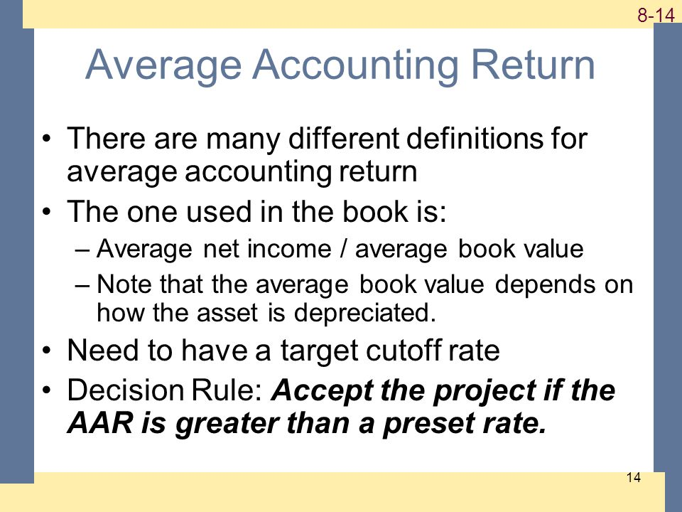 1-14 8-14 14 Average Accounting Return There are many different definitions for average accounting return The one used in the book is: –Average net income / average book value –Note that the average book value depends on how the asset is depreciated.