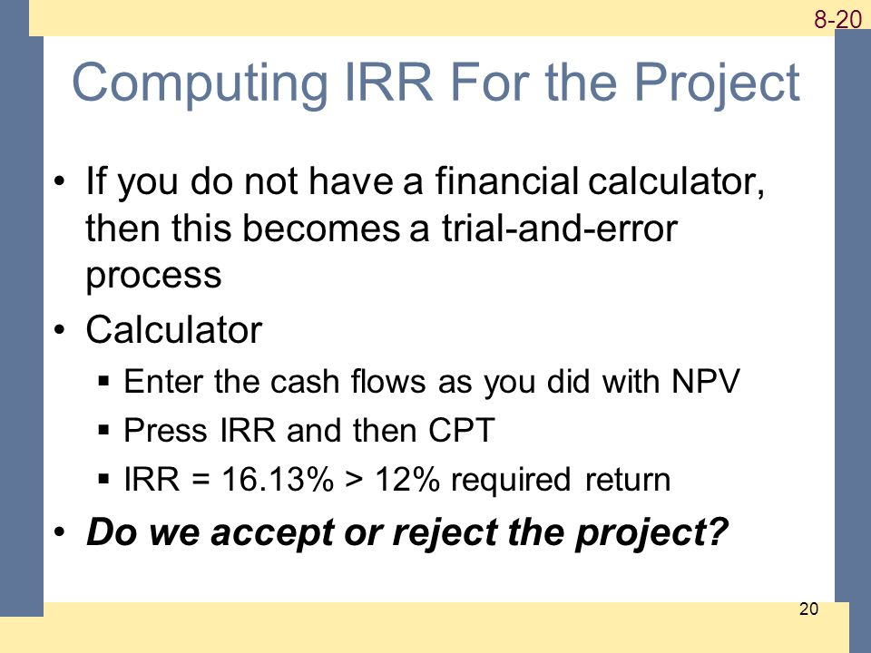 1-20 8-20 20 Computing IRR For the Project If you do not have a financial calculator, then this becomes a trial-and-error process Calculator  Enter the cash flows as you did with NPV  Press IRR and then CPT  IRR = 16.13% > 12% required return Do we accept or reject the project?
