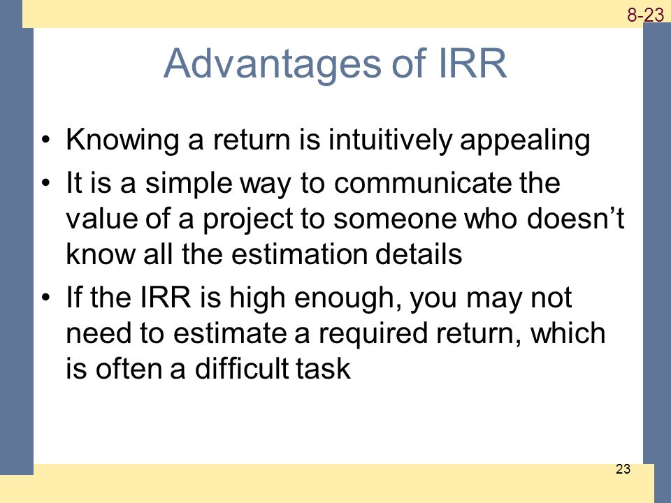 1-23 8-23 23 Advantages of IRR Knowing a return is intuitively appealing It is a simple way to communicate the value of a project to someone who doesn't know all the estimation details If the IRR is high enough, you may not need to estimate a required return, which is often a difficult task