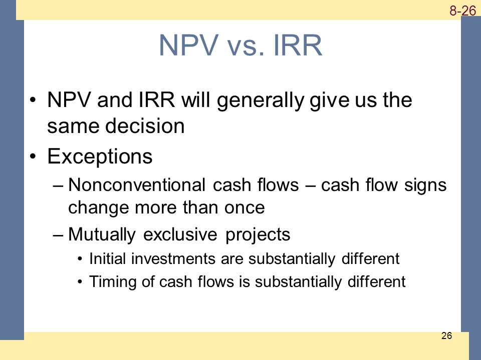 1-26 8-26 26 NPV vs. IRR NPV and IRR will generally give us the same decision Exceptions –Nonconventional cash flows – cash flow signs change more tha