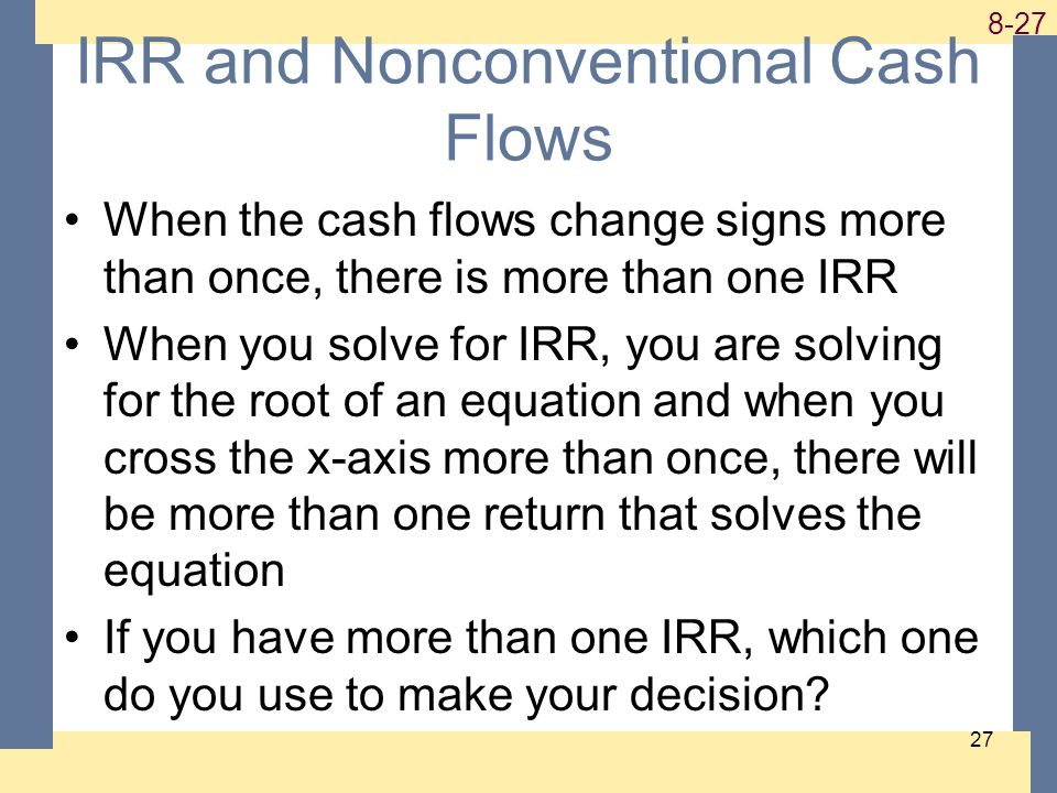 1-27 8-27 27 IRR and Nonconventional Cash Flows When the cash flows change signs more than once, there is more than one IRR When you solve for IRR, yo