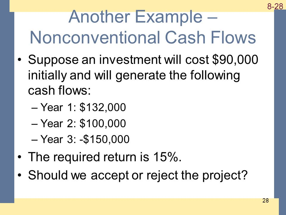 1-28 8-28 28 Another Example – Nonconventional Cash Flows Suppose an investment will cost $90,000 initially and will generate the following cash flows: –Year 1: $132,000 –Year 2: $100,000 –Year 3: -$150,000 The required return is 15%.