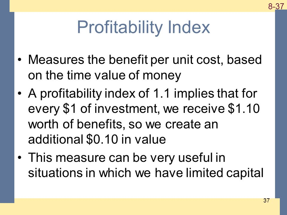 1-37 8-37 37 Profitability Index Measures the benefit per unit cost, based on the time value of money A profitability index of 1.1 implies that for every $1 of investment, we receive $1.10 worth of benefits, so we create an additional $0.10 in value This measure can be very useful in situations in which we have limited capital