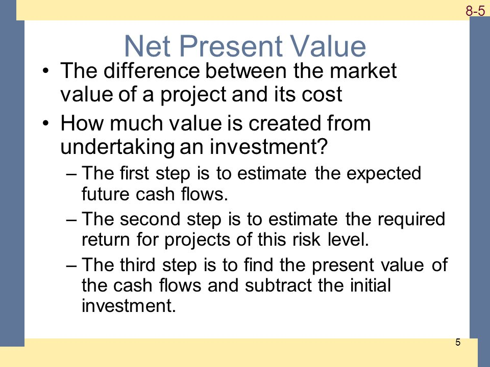 1-5 8-5 5 Net Present Value The difference between the market value of a project and its cost How much value is created from undertaking an investment