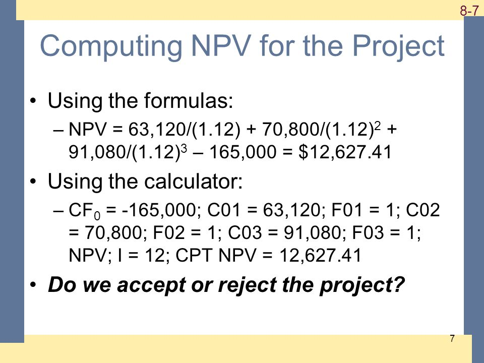 1-7 8-7 7 Computing NPV for the Project Using the formulas: –NPV = 63,120/(1.12) + 70,800/(1.12) 2 + 91,080/(1.12) 3 – 165,000 = $12,627.41 Using the calculator: –CF 0 = -165,000; C01 = 63,120; F01 = 1; C02 = 70,800; F02 = 1; C03 = 91,080; F03 = 1; NPV; I = 12; CPT NPV = 12,627.41 Do we accept or reject the project