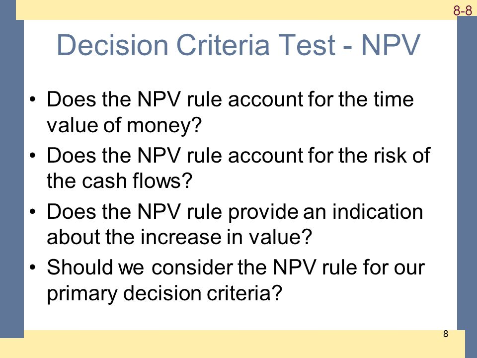 1-8 8-8 8 Decision Criteria Test - NPV Does the NPV rule account for the time value of money? Does the NPV rule account for the risk of the cash flows