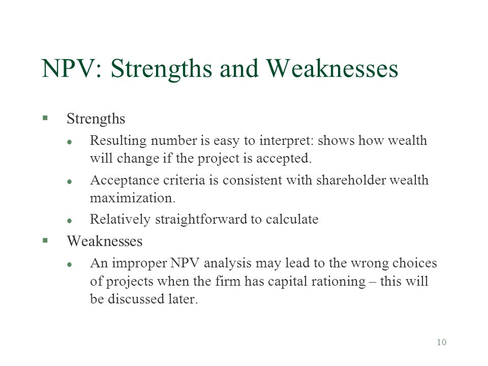 10 NPV: Strengths and Weaknesses §Strengths l Resulting number is easy to interpret: shows how wealth will change if the project is accepted. l Accept