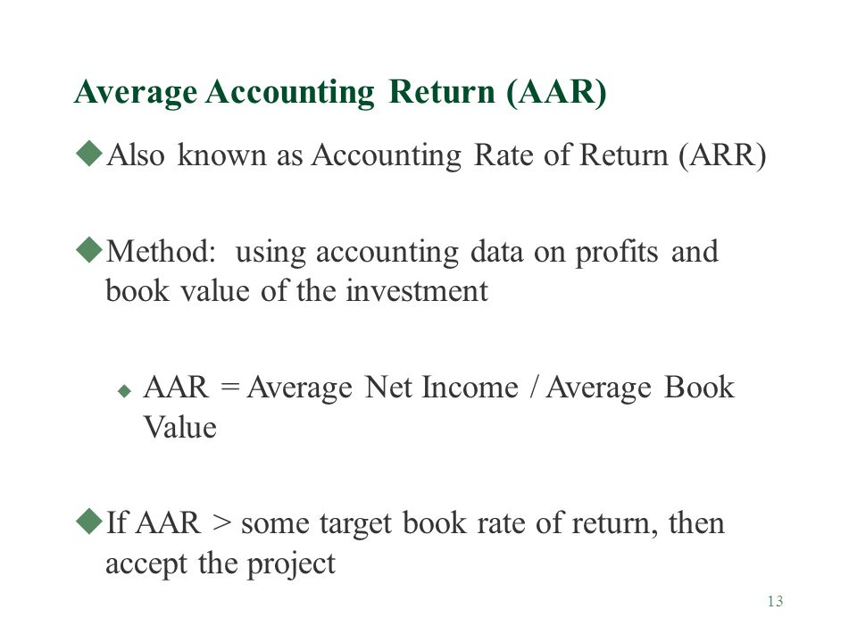 13 Average Accounting Return (AAR) uAlso known as Accounting Rate of Return (ARR) uMethod: using accounting data on profits and book value of the inve