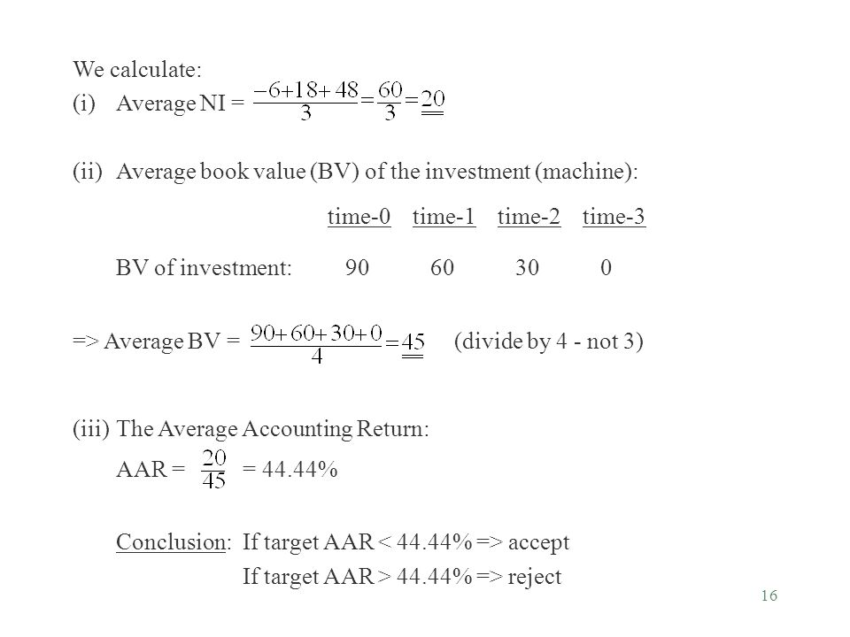 16 We calculate: (i)Average NI = (ii)Average book value (BV) of the investment (machine): time-0time-1time-2time-3 BV of investment: 90 60 30 0 => Ave