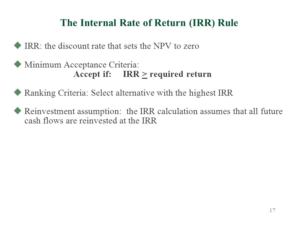 17 The Internal Rate of Return (IRR) Rule uIRR: the discount rate that sets the NPV to zero uMinimum Acceptance Criteria: Accept if: IRR > required re