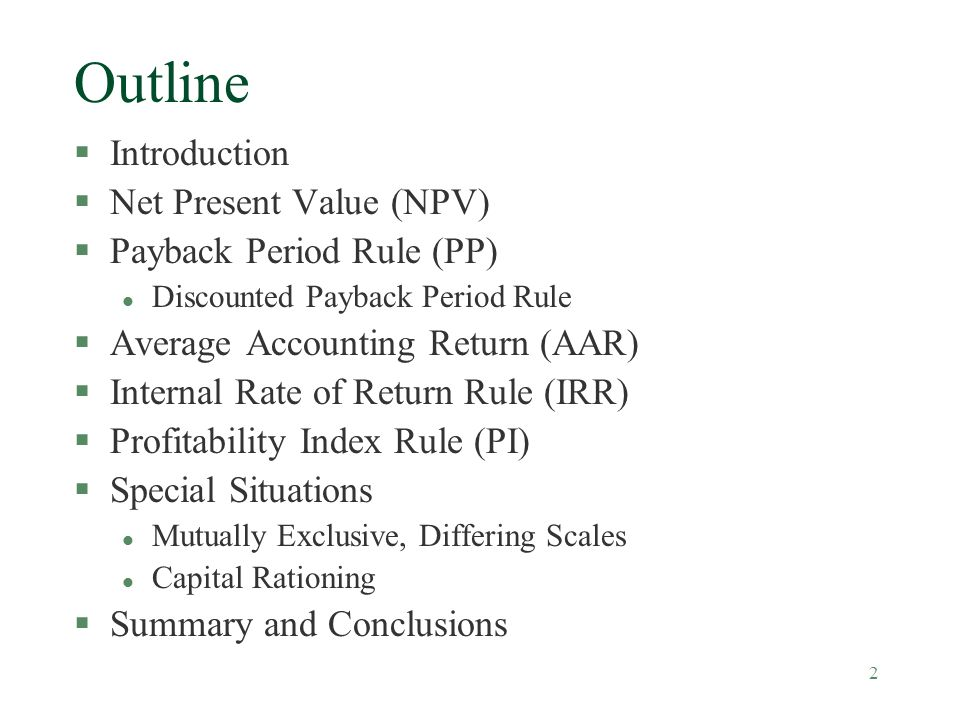 2 Outline §Introduction §Net Present Value (NPV) §Payback Period Rule (PP) l Discounted Payback Period Rule §Average Accounting Return (AAR) §Internal