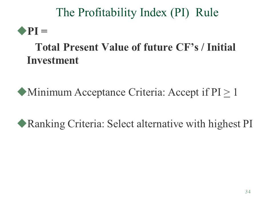 34 The Profitability Index (PI) Rule uPI = Total Present Value of future CF's / Initial Investment uMinimum Acceptance Criteria: Accept if PI > 1 uRan