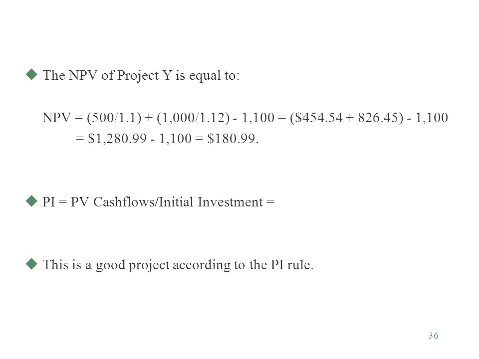36 uThe NPV of Project Y is equal to: NPV = (500/1.1) + (1,000/1.12) - 1,100 = ($454.54 + 826.45) - 1,100 = $1,280.99 - 1,100 = $180.99. uPI = PV Cash