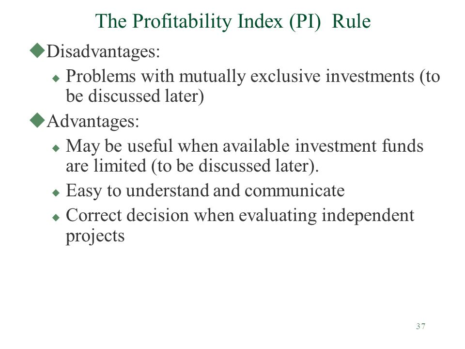 37 The Profitability Index (PI) Rule uDisadvantages: u Problems with mutually exclusive investments (to be discussed later) uAdvantages: u May be usef