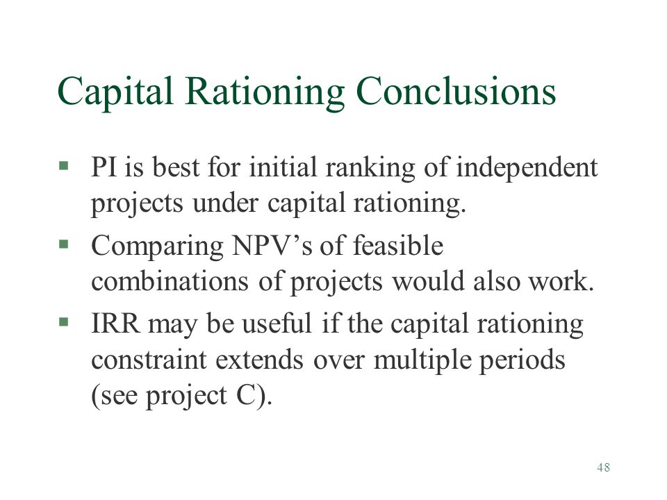 48 Capital Rationing Conclusions §PI is best for initial ranking of independent projects under capital rationing. §Comparing NPV's of feasible combina