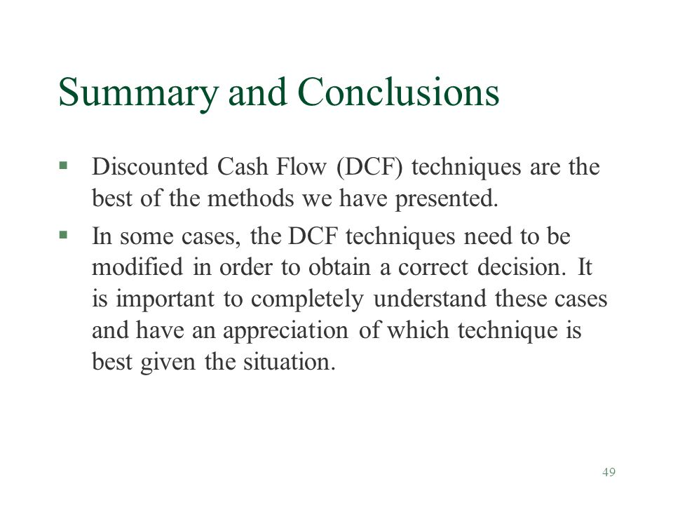49 Summary and Conclusions §Discounted Cash Flow (DCF) techniques are the best of the methods we have presented. §In some cases, the DCF techniques ne